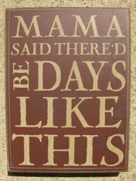 32424R - Mama Said Thered Be Days like This box sign