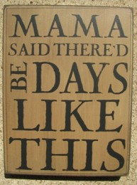 32424W - Mama Said Thered Be Days like This box sign