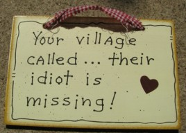 35233 - Your Village Called...their idiot is missing wood sign