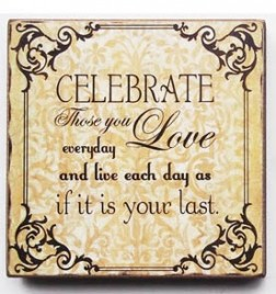 45368C-Celebrate Those Who You Love everyday and liveeach day as if it is your last day wood block